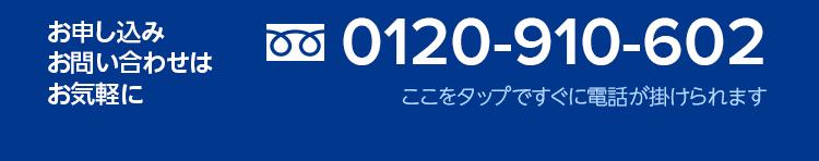 お申し込み・お問い合わせはお気軽に 0120-910-602